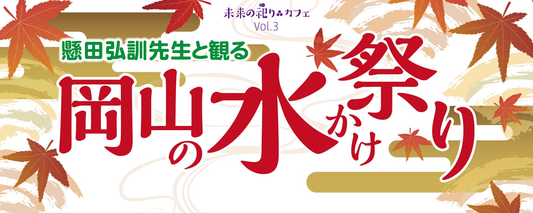 2017年10月22日(日)未来の祀りカフェ.vol3(通算8回目)「懸田弘訓先生と観る 岡山の水かけ祭」参加者募集中です!
