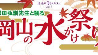 2017未来の祀りカフェ.vol3「懸田弘訓先生と観る 岡山の水かけ祭」参加申し込み受付が始まりました!